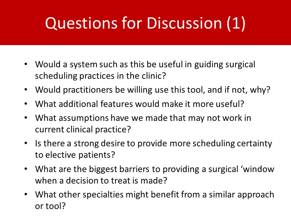 Questions for Discussion (1) Would a system such as this be useful in guiding surgical scheduling practices in the clinic.