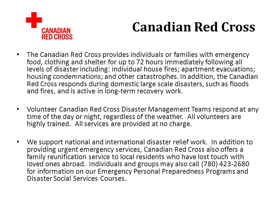 Canadian Red Cross The Canadian Red Cross provides individuals or families with emergency food, clothing and shelter for up to 72 hours immediately following all levels of disaster including: individual house fires; apartment evacuations; housing condemnations; and other catastrophes.