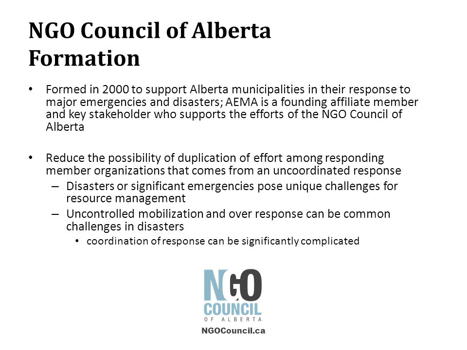 NGO Council of Alberta Formation Formed in 2000 to support Alberta municipalities in their response to major emergencies and disasters; AEMA is a founding affiliate member and key stakeholder who supports the efforts of the NGO Council of Alberta Reduce the possibility of duplication of effort among responding member organizations that comes from an uncoordinated response – Disasters or significant emergencies pose unique challenges for resource management – Uncontrolled mobilization and over response can be common challenges in disasters coordination of response can be significantly complicated NGOCouncil.ca