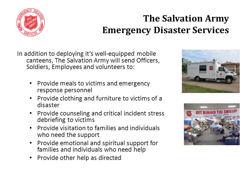 In addition to deploying it's well-equipped mobile canteens, The Salvation Army will send Officers, Soldiers, Employees and volunteers to: Provide meals to victims and emergency response personnel Provide clothing and furniture to victims of a disaster Provide counseling and critical incident stress debriefing to victims Provide visitation to families and individuals who need the support Provide emotional and spiritual support for families and individuals who need help Provide other help as directed The Salvation Army Emergency Disaster Services