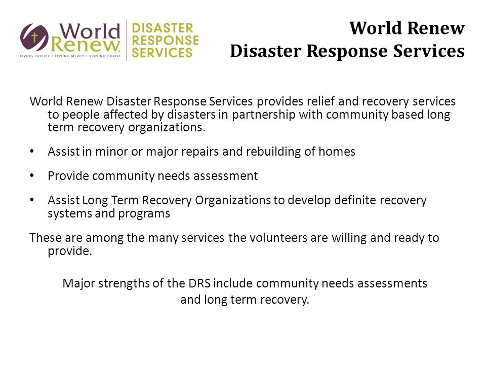 World Renew Disaster Response Services World Renew Disaster Response Services provides relief and recovery services to people affected by disasters in partnership with community based long term recovery organizations.