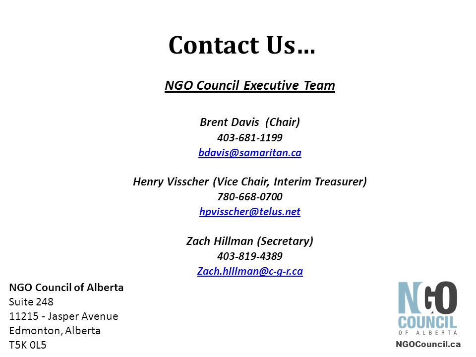 Contact Us… NGO Council Executive Team Brent Davis (Chair) 403-681-1199 bdavis@samaritan.ca Henry Visscher (Vice Chair, Interim Treasurer) 780-668-0700 hpvisscher@telus.net Zach Hillman (Secretary) 403-819-4389 Zach.hillman@c-g-r.ca NGOCouncil.ca NGO Council of Alberta Suite 248 11215 - Jasper Avenue Edmonton, Alberta T5K 0L5