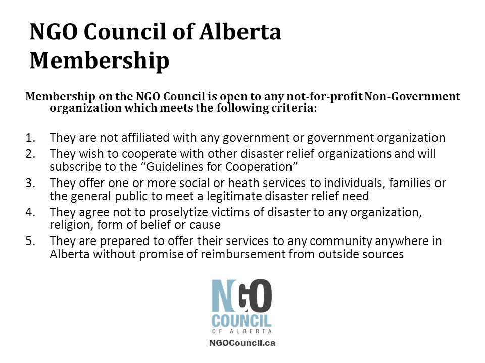 Membership on the NGO Council is open to any not-for-profit Non-Government organization which meets the following criteria: 1.They are not affiliated with any government or government organization 2.They wish to cooperate with other disaster relief organizations and will subscribe to the Guidelines for Cooperation 3.They offer one or more social or heath services to individuals, families or the general public to meet a legitimate disaster relief need 4.They agree not to proselytize victims of disaster to any organization, religion, form of belief or cause 5.They are prepared to offer their services to any community anywhere in Alberta without promise of reimbursement from outside sources NGOCouncil.ca NGO Council of Alberta Membership
