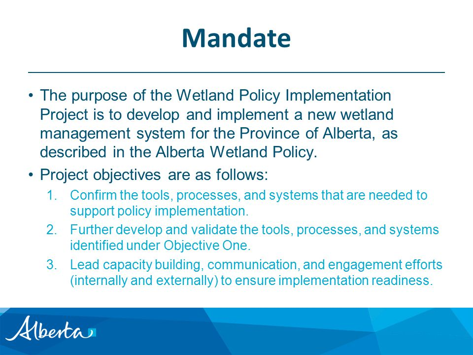 Mandate The purpose of the Wetland Policy Implementation Project is to develop and implement a new wetland management system for the Province of Alberta, as described in the Alberta Wetland Policy.