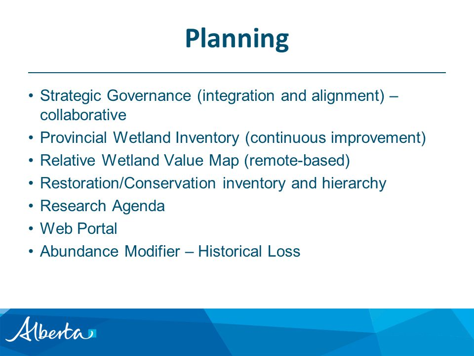 Planning Strategic Governance (integration and alignment) – collaborative Provincial Wetland Inventory (continuous improvement) Relative Wetland Value Map (remote-based) Restoration/Conservation inventory and hierarchy Research Agenda Web Portal Abundance Modifier – Historical Loss