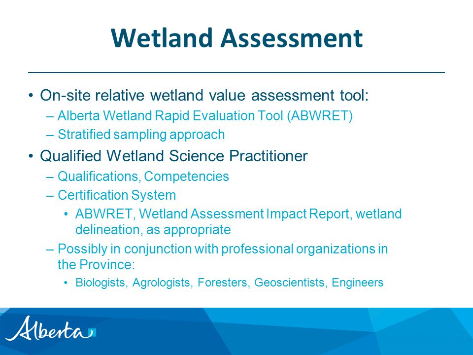 Wetland Assessment On-site relative wetland value assessment tool: –Alberta Wetland Rapid Evaluation Tool (ABWRET) –Stratified sampling approach Qualified Wetland Science Practitioner –Qualifications, Competencies –Certification System ABWRET, Wetland Assessment Impact Report, wetland delineation, as appropriate –Possibly in conjunction with professional organizations in the Province: Biologists, Agrologists, Foresters, Geoscientists, Engineers