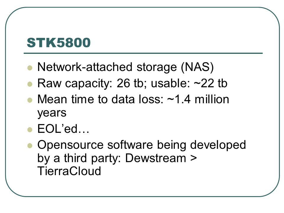 STK5800 Network-attached storage (NAS) Raw capacity: 26 tb; usable: ~22 tb Mean time to data loss: ~1.4 million years EOL'ed… Opensource software being developed by a third party: Dewstream > TierraCloud