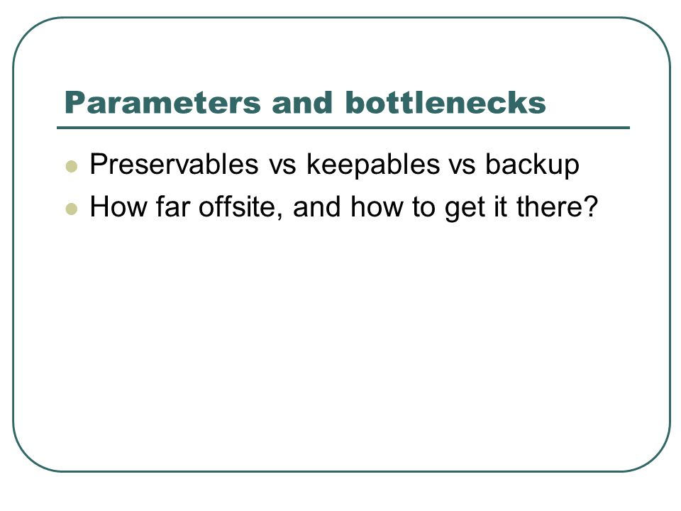 Parameters and bottlenecks Preservables vs keepables vs backup How far offsite, and how to get it there