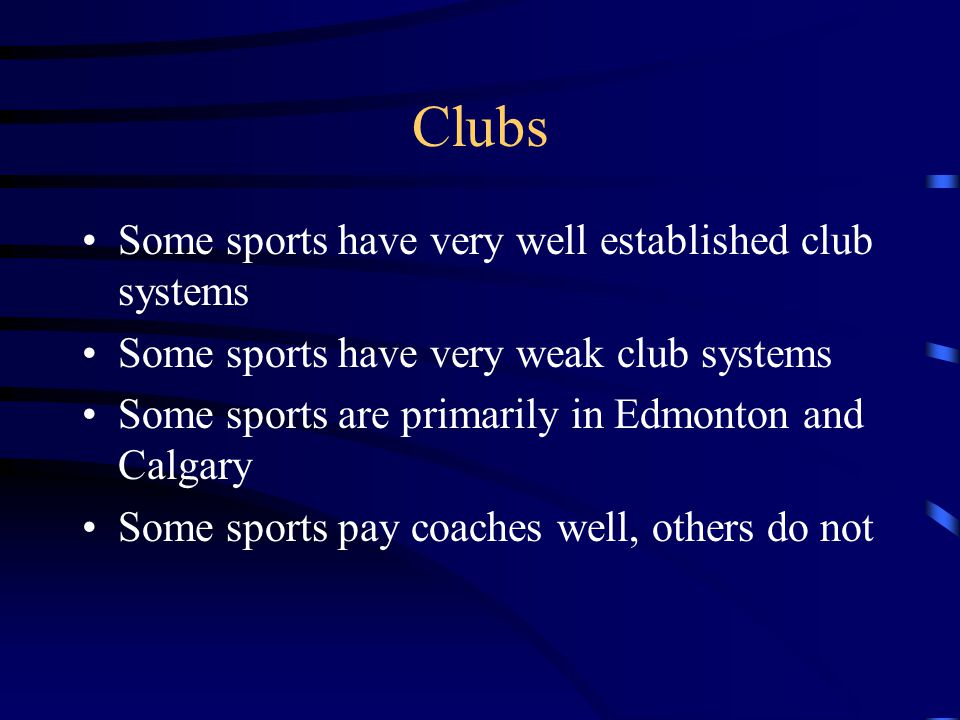 Clubs Some sports have very well established club systems Some sports have very weak club systems Some sports are primarily in Edmonton and Calgary Some sports pay coaches well, others do not