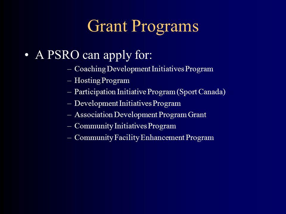 Grant Programs A PSRO can apply for: –Coaching Development Initiatives Program –Hosting Program –Participation Initiative Program (Sport Canada) –Deve