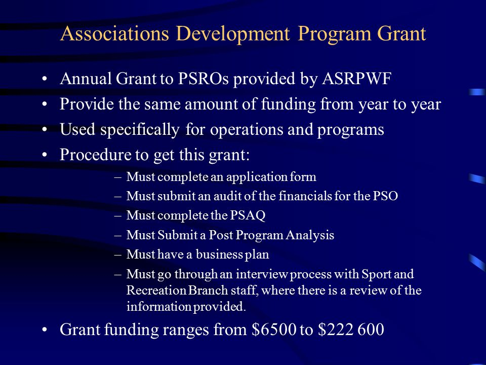 Associations Development Program Grant Annual Grant to PSROs provided by ASRPWF Provide the same amount of funding from year to year Used specifically for operations and programs Procedure to get this grant: –Must complete an application form –Must submit an audit of the financials for the PSO –Must complete the PSAQ –Must Submit a Post Program Analysis –Must have a business plan –Must go through an interview process with Sport and Recreation Branch staff, where there is a review of the information provided.