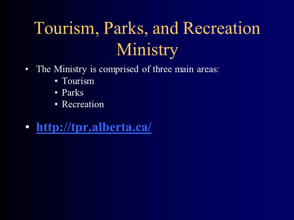 Tourism, Parks, and Recreation Ministry The Ministry is comprised of three main areas: Tourism Parks Recreation http://tpr.alberta.ca/