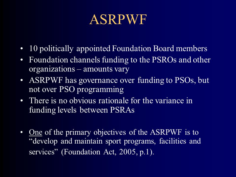 ASRPWF 10 politically appointed Foundation Board members Foundation channels funding to the PSROs and other organizations – amounts vary ASRPWF has governance over funding to PSOs, but not over PSO programming There is no obvious rationale for the variance in funding levels between PSRAs One of the primary objectives of the ASRPWF is to develop and maintain sport programs, facilities and services (Foundation Act, 2005, p.1).