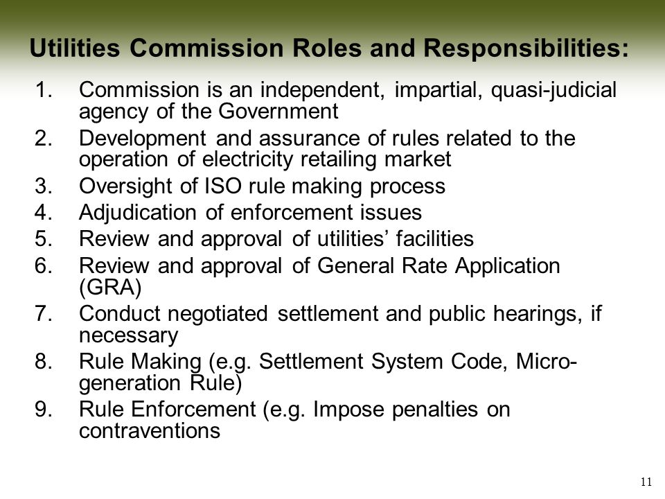 11 Utilities Commission Roles and Responsibilities: 1.Commission is an independent, impartial, quasi-judicial agency of the Government 2.Development and assurance of rules related to the operation of electricity retailing market 3.Oversight of ISO rule making process 4.Adjudication of enforcement issues 5.Review and approval of utilities' facilities 6.Review and approval of General Rate Application (GRA) 7.Conduct negotiated settlement and public hearings, if necessary 8.Rule Making (e.g.