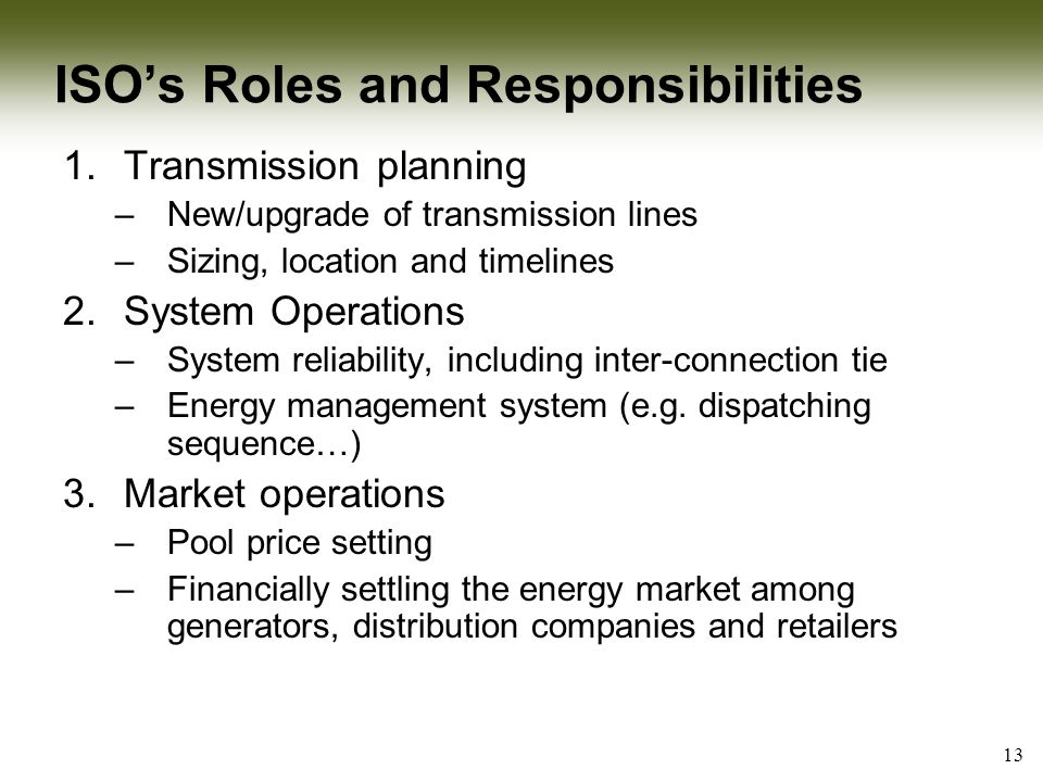 13 ISO's Roles and Responsibilities 1.Transmission planning –New/upgrade of transmission lines –Sizing, location and timelines 2.System Operations –System reliability, including inter-connection tie –Energy management system (e.g.