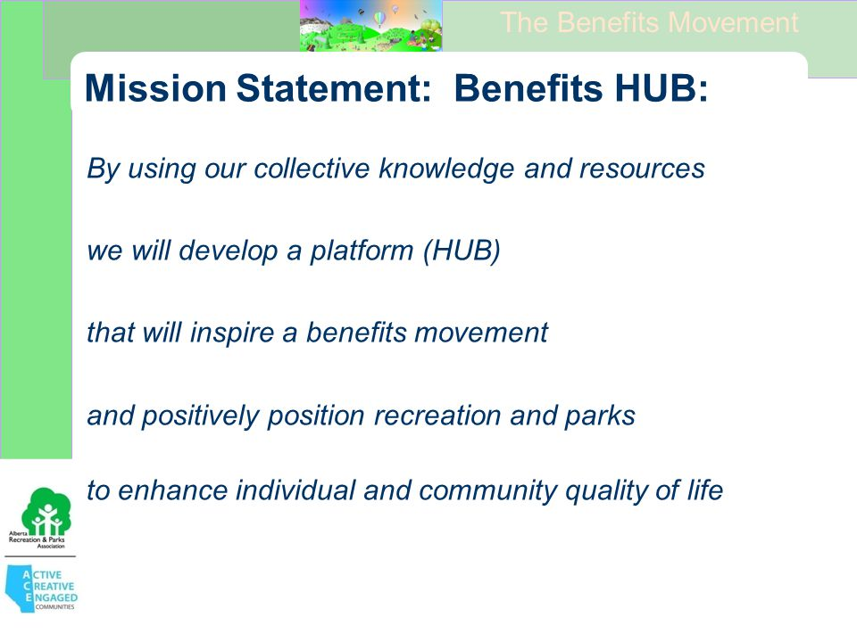 The Benefits Movement Mission Statement: Benefits HUB: By using our collective knowledge and resources we will develop a platform (HUB) that will inspire a benefits movement and positively position recreation and parks to enhance individual and community quality of life