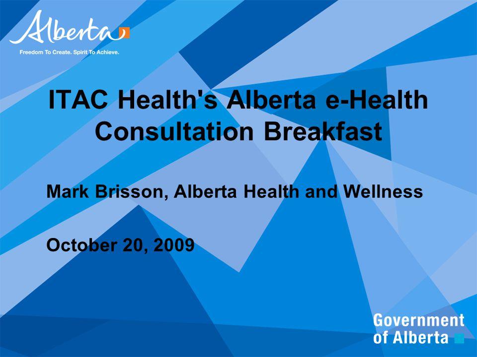 ITAC Health's Alberta e-Health Consultation Breakfast Mark Brisson, Alberta Health and Wellness October 20, 2009