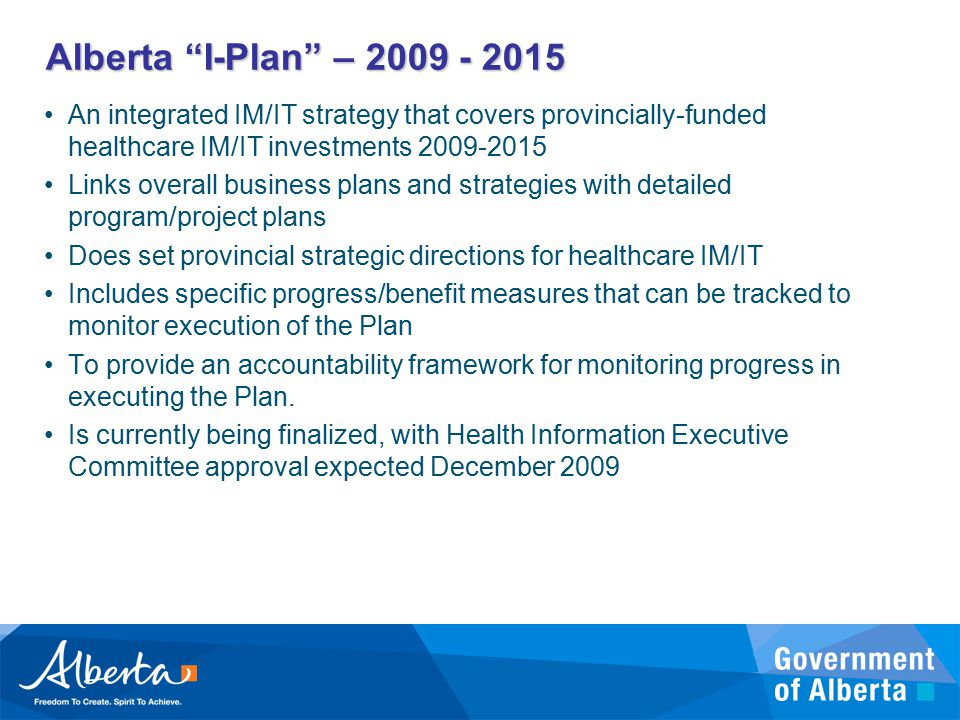 Alberta I-Plan – 2009 - 2015 An integrated IM/IT strategy that covers provincially-funded healthcare IM/IT investments 2009-2015 Links overall business plans and strategies with detailed program/project plans Does set provincial strategic directions for healthcare IM/IT Includes specific progress/benefit measures that can be tracked to monitor execution of the Plan To provide an accountability framework for monitoring progress in executing the Plan.