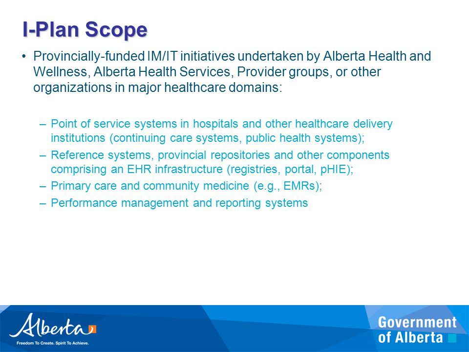 I-Plan Scope Provincially-funded IM/IT initiatives undertaken by Alberta Health and Wellness, Alberta Health Services, Provider groups, or other organizations in major healthcare domains: –Point of service systems in hospitals and other healthcare delivery institutions (continuing care systems, public health systems); –Reference systems, provincial repositories and other components comprising an EHR infrastructure (registries, portal, pHIE); –Primary care and community medicine (e.g., EMRs); –Performance management and reporting systems