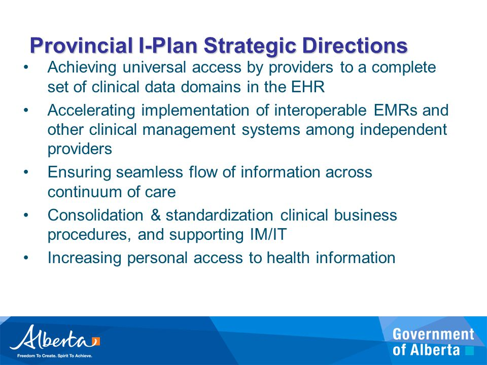Provincial I-Plan Strategic Directions Achieving universal access by providers to a complete set of clinical data domains in the EHR Accelerating implementation of interoperable EMRs and other clinical management systems among independent providers Ensuring seamless flow of information across continuum of care Consolidation & standardization clinical business procedures, and supporting IM/IT Increasing personal access to health information