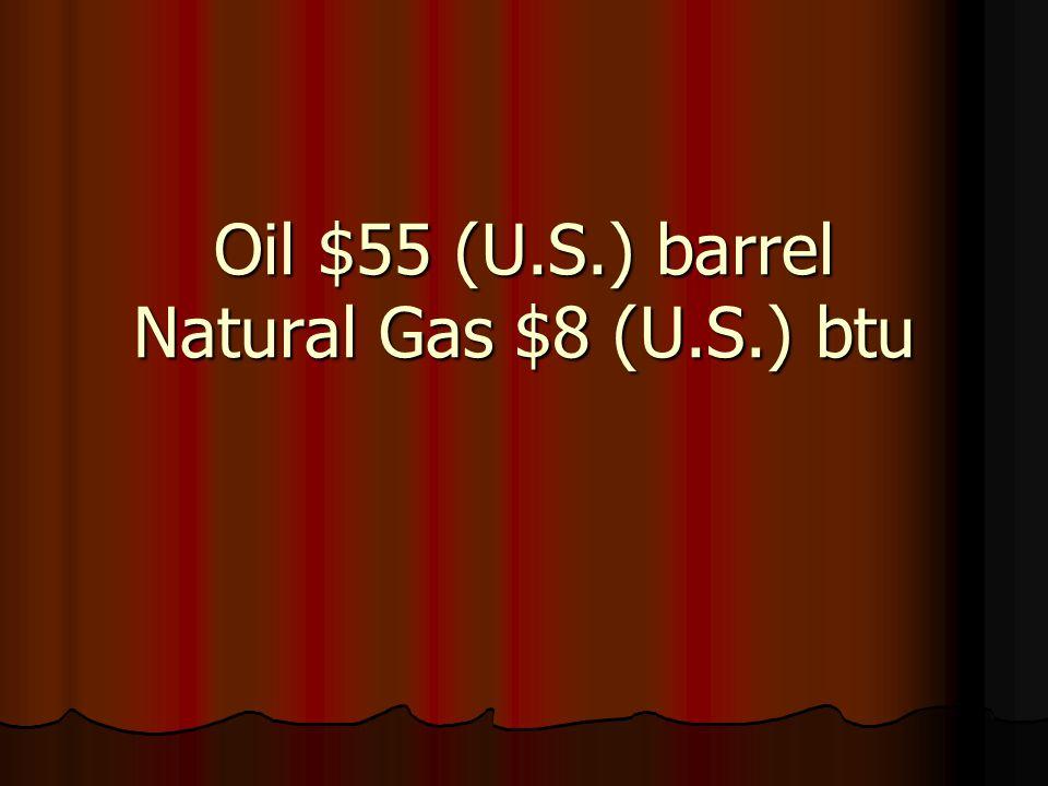 Oil $55 (U.S.) barrel Natural Gas $8 (U.S.) btu