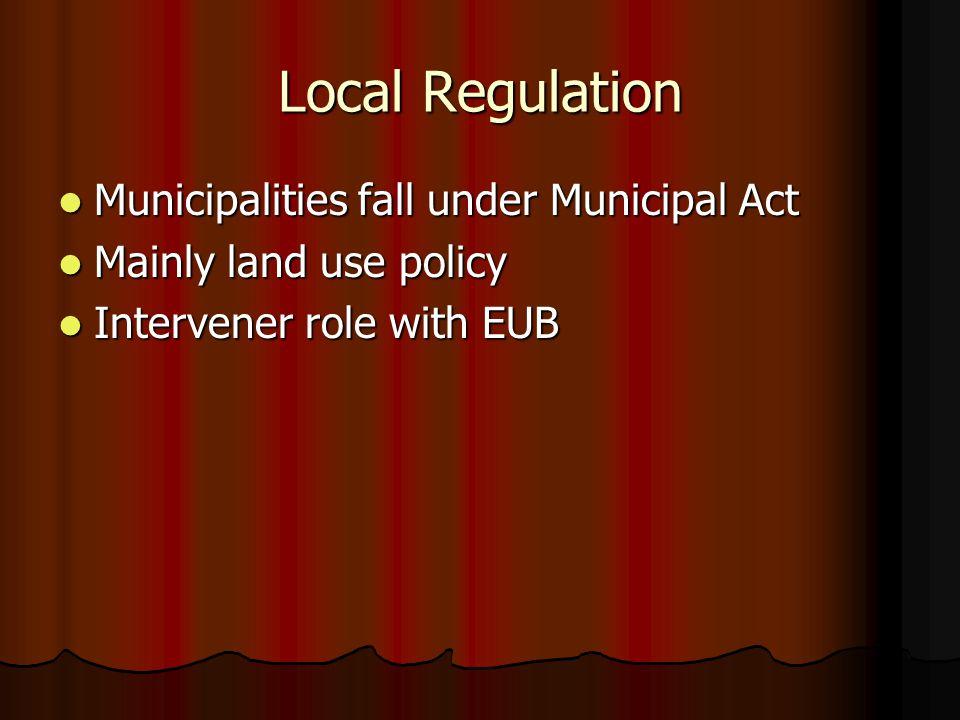 Local Regulation Municipalities fall under Municipal Act Municipalities fall under Municipal Act Mainly land use policy Mainly land use policy Intervener role with EUB Intervener role with EUB