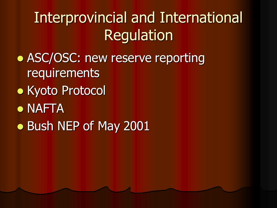Regulatory Issues A move from economic to social regulation (Culture Wars in the Oilpatch) A move from economic to social regulation (Culture Wars in the Oilpatch) A division between large and small producers A division between large and small producers impact of OSC/ASC reporting requirements impact of OSC/ASC reporting requirements Kyoto – large firms compliant Kyoto – large firms compliant Wabiskaw-McMurray natural gas shut-ins Wabiskaw-McMurray natural gas shut-ins