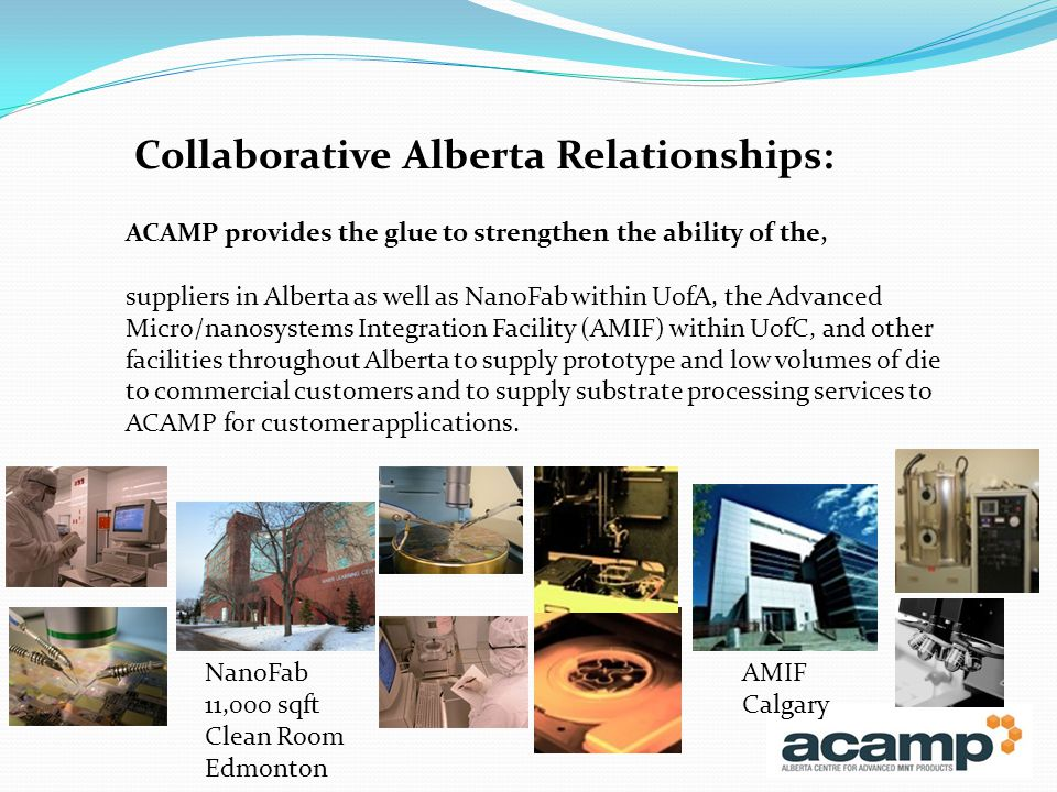 ACAMP provides the glue to strengthen the ability of the, suppliers in Alberta as well as NanoFab within UofA, the Advanced Micro/nanosystems Integration Facility (AMIF) within UofC, and other facilities throughout Alberta to supply prototype and low volumes of die to commercial customers and to supply substrate processing services to ACAMP for customer applications.