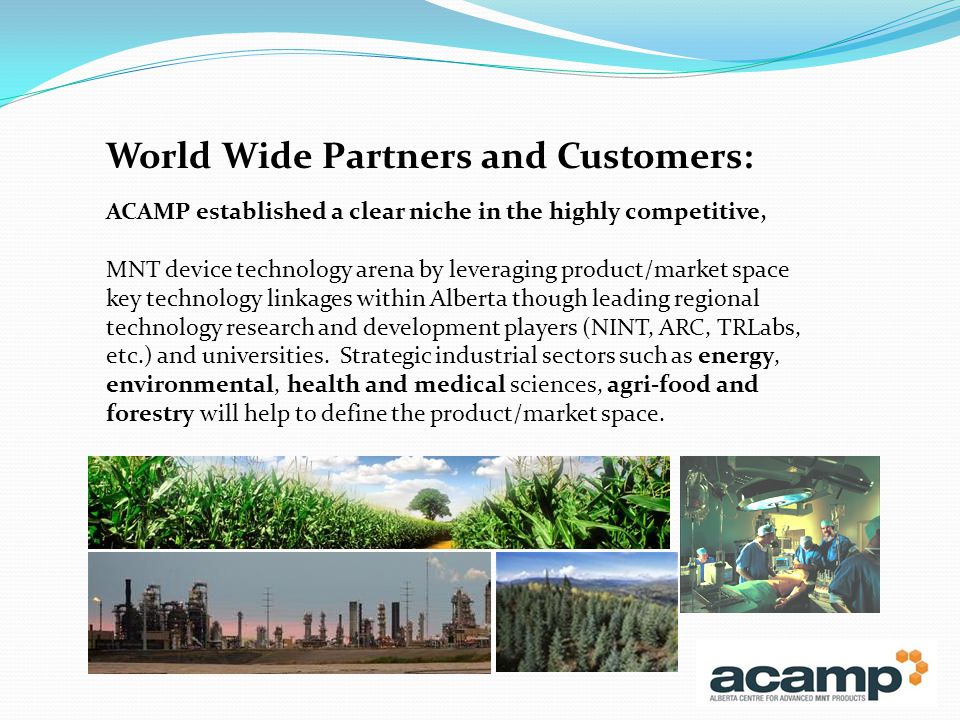ACAMP established a clear niche in the highly competitive, MNT device technology arena by leveraging product/market space key technology linkages within Alberta though leading regional technology research and development players (NINT, ARC, TRLabs, etc.) and universities.
