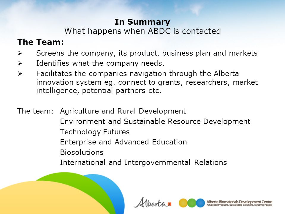 In Summary What happens when ABDC is contacted The Team:  Screens the company, its product, business plan and markets  Identifies what the company n