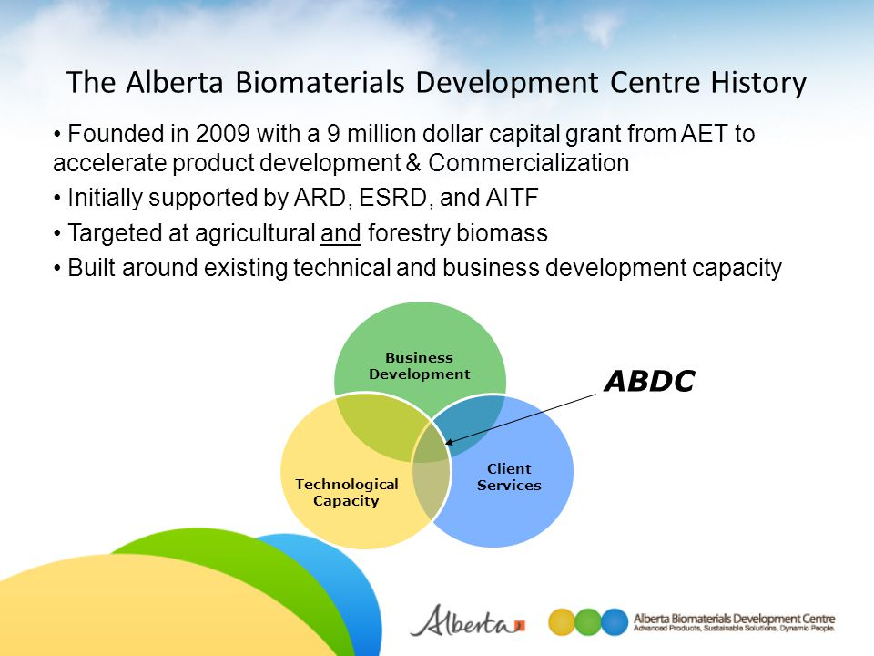The Alberta Biomaterials Development Centre History Founded in 2009 with a 9 million dollar capital grant from AET to accelerate product development &