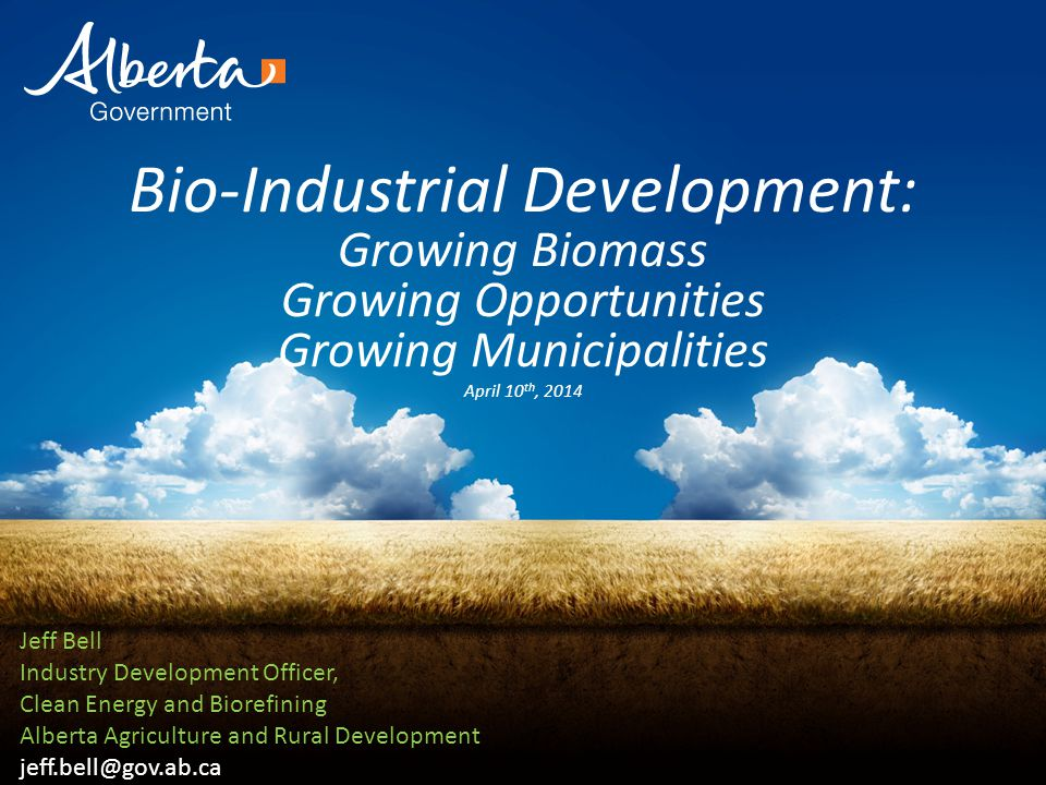 Bio-Industrial Development: Growing Biomass Growing Opportunities Growing Municipalities April 10 th, 2014 Jeff Bell Industry Development Officer, Clean Energy and Biorefining Alberta Agriculture and Rural Development jeff.bell@gov.ab.ca