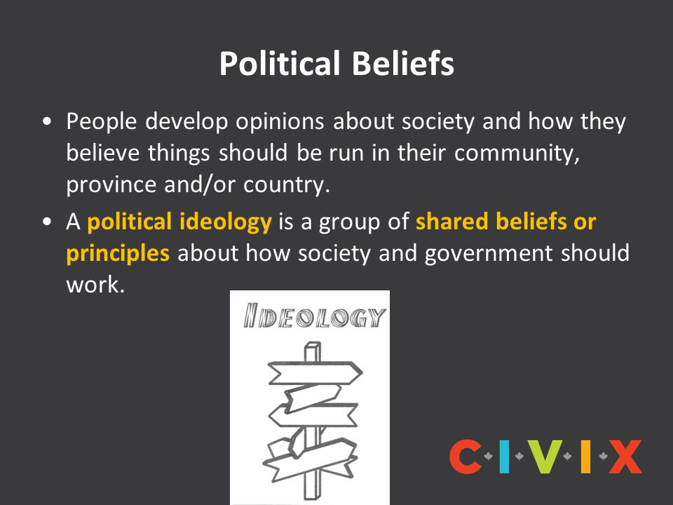 Political Beliefs People develop opinions about society and how they believe things should be run in their community, province and/or country. A polit