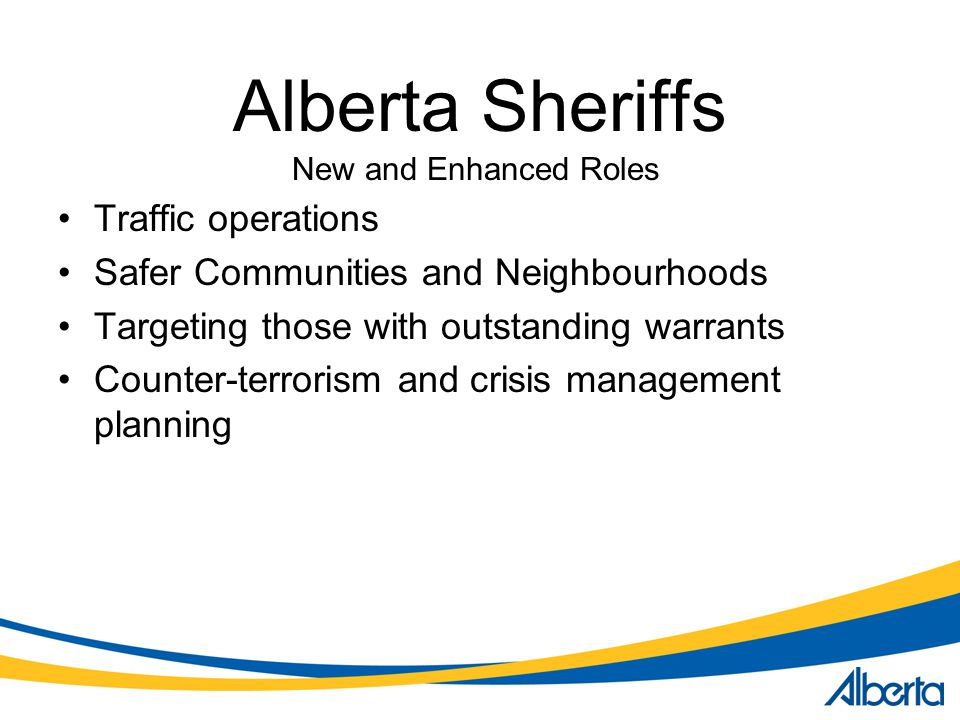 Alberta Sheriffs Traffic operations Safer Communities and Neighbourhoods Targeting those with outstanding warrants Counter-terrorism and crisis management planning New and Enhanced Roles