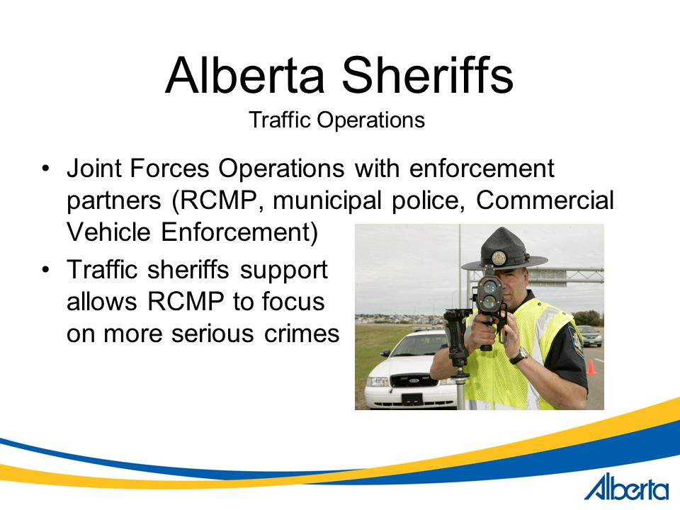 Alberta Sheriffs Joint Forces Operations with enforcement partners (RCMP, municipal police, Commercial Vehicle Enforcement) Traffic sheriffs support allows RCMP to focus on more serious crimes Traffic Operations