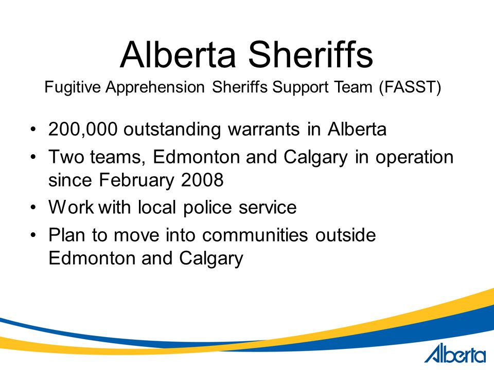 Alberta Sheriffs 200,000 outstanding warrants in Alberta Two teams, Edmonton and Calgary in operation since February 2008 Work with local police service Plan to move into communities outside Edmonton and Calgary Fugitive Apprehension Sheriffs Support Team (FASST)