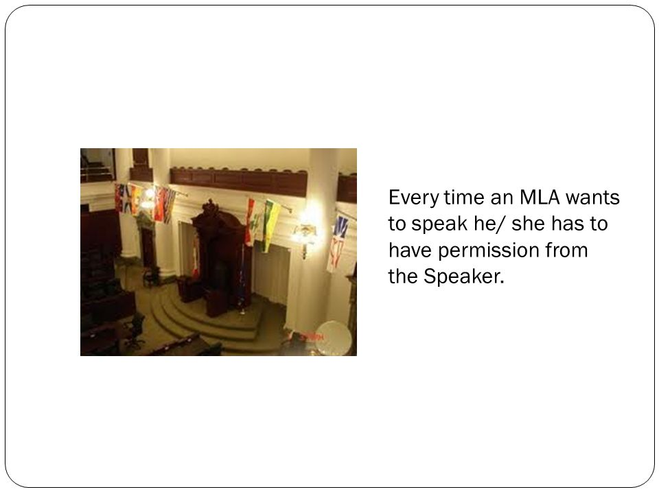 Every time an MLA wants to speak he/ she has to have permission from the Speaker.