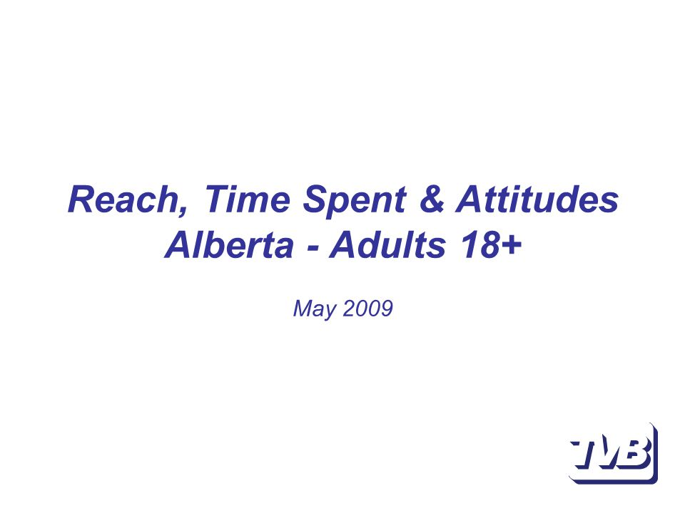 Reach, Time Spent & Attitudes Alberta - Adults 18+ May 2009
