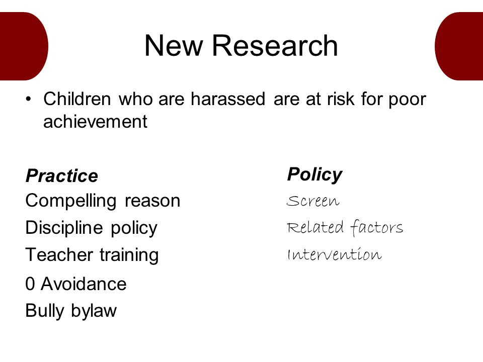New Research Children who are harassed are at risk for poor achievement Practice Compelling reason Discipline policy Teacher training 0 Avoidance Bully bylaw Policy Screen Related factors Intervention