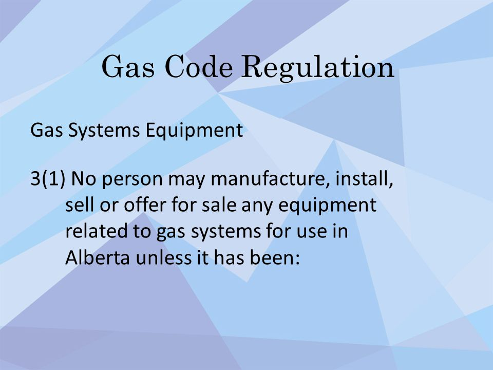 Gas Code Regulation Gas Systems Equipment 3(1) No person may manufacture, install, sell or offer for sale any equipment related to gas systems for use