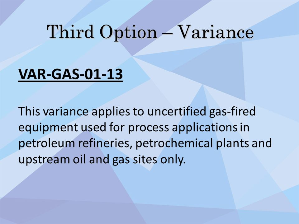 Third Option – Variance VAR-GAS-01-13 This variance applies to uncertified gas-fired equipment used for process applications in petroleum refineries,