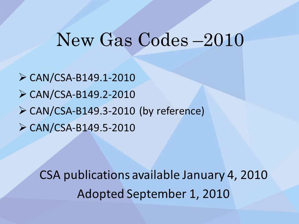 New Gas Codes –2010  CAN/CSA-B149.1-2010  CAN/CSA-B149.2-2010  CAN/CSA-B149.3-2010 (by reference)  CAN/CSA-B149.5-2010 CSA publications available