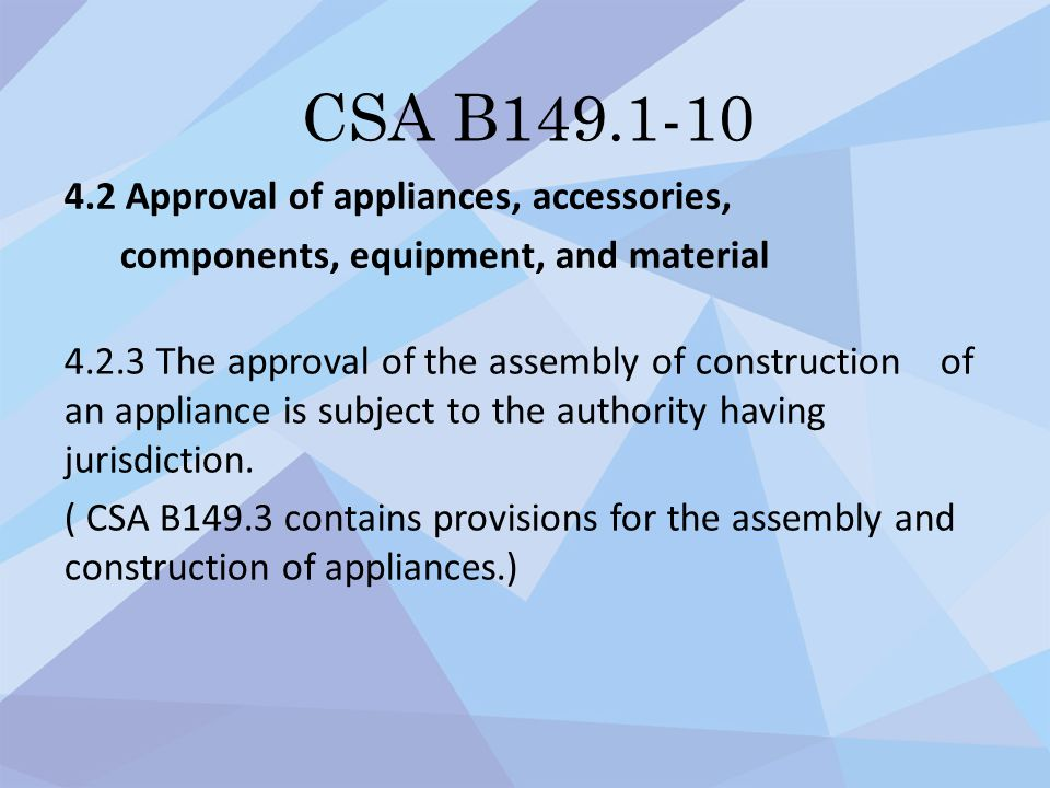 CSA B149.1-10 4.2 Approval of appliances, accessories, components, equipment, and material 4.2.3 The approval of the assembly of construction of an ap