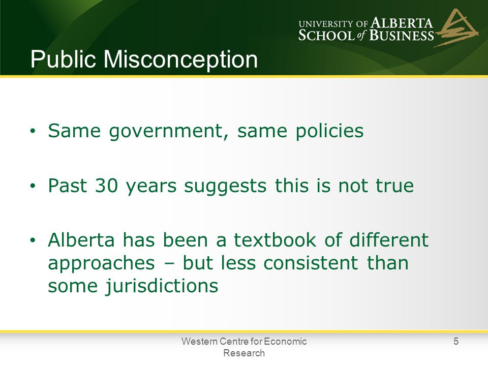 Public Misconception Same government, same policies Past 30 years suggests this is not true Alberta has been a textbook of different approaches – but less consistent than some jurisdictions Western Centre for Economic Research 5