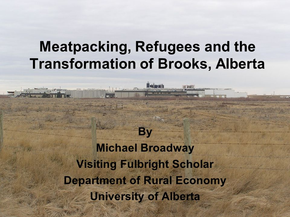 Meatpacking, Refugees and the Transformation of Brooks, Alberta By Michael Broadway Visiting Fulbright Scholar Department of Rural Economy University