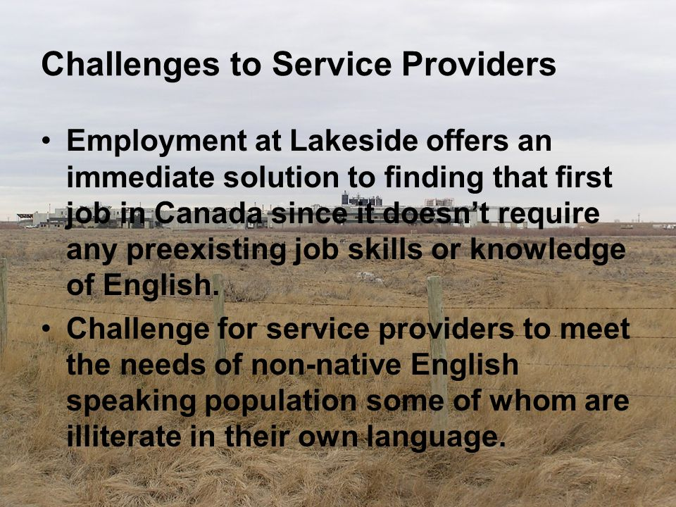 Challenges to Service Providers Employment at Lakeside offers an immediate solution to finding that first job in Canada since it doesn't require any p
