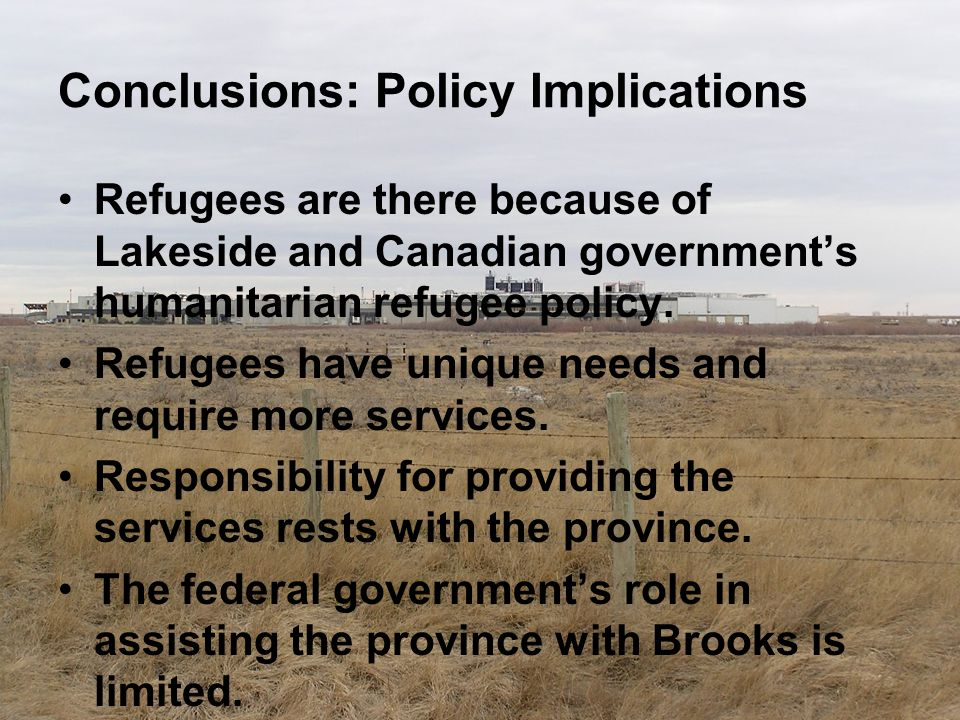 Conclusions: Policy Implications Refugees are there because of Lakeside and Canadian government's humanitarian refugee policy. Refugees have unique ne