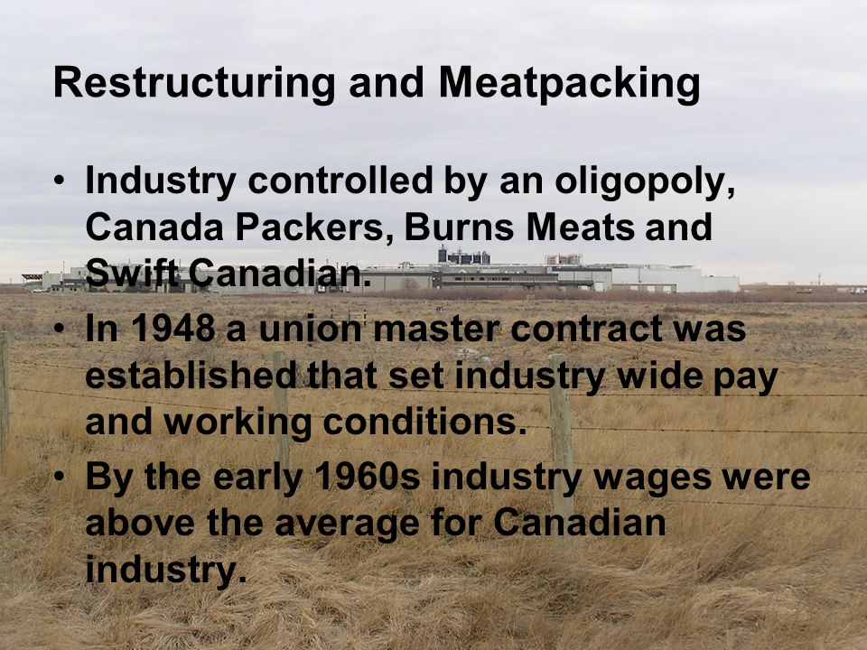 Restructuring and Meatpacking Industry controlled by an oligopoly, Canada Packers, Burns Meats and Swift Canadian. In 1948 a union master contract was