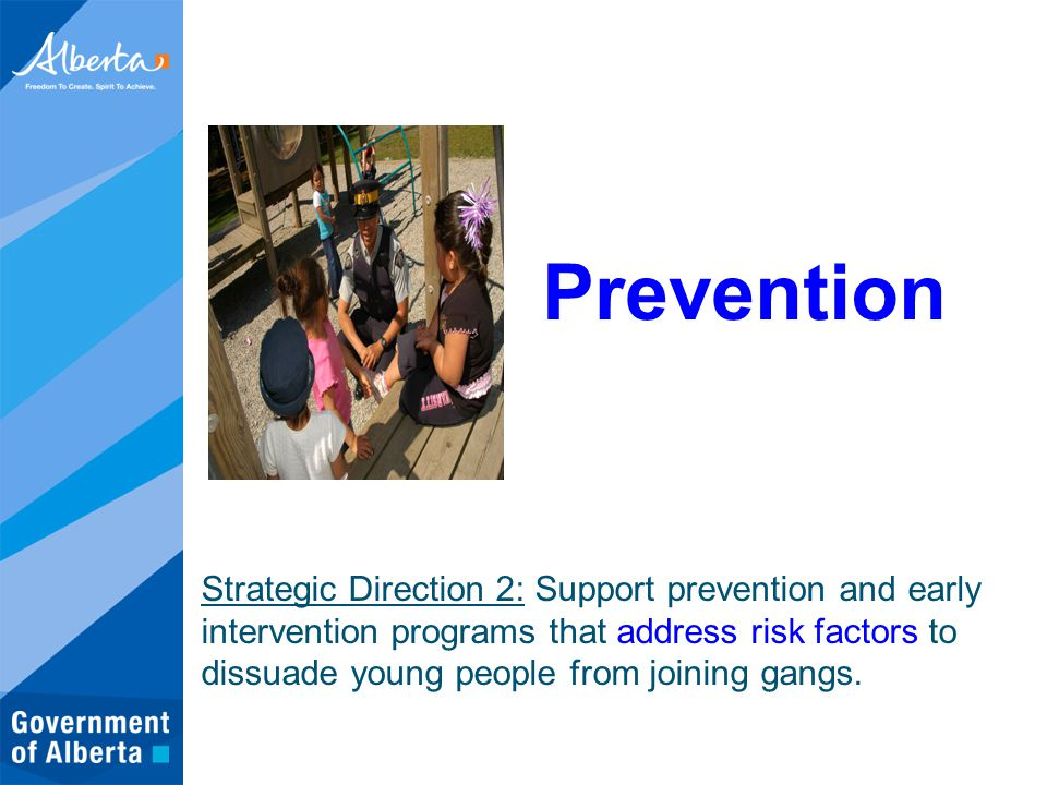 Prevention Strategic Direction 2: Support prevention and early intervention programs that address risk factors to dissuade young people from joining gangs.