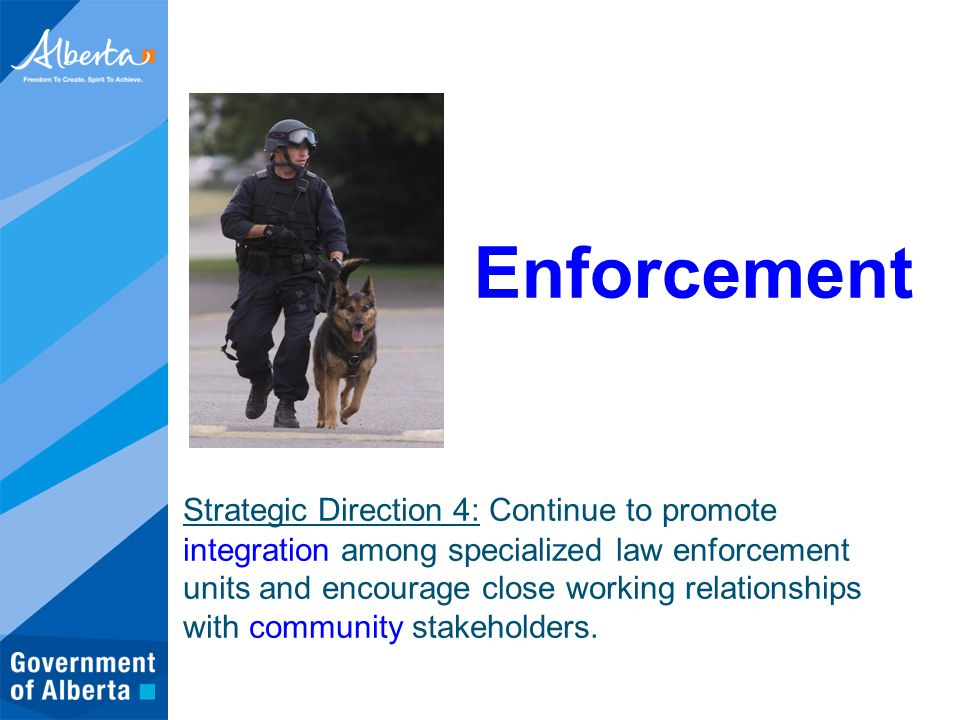 Enforcement Strategic Direction 4: Continue to promote integration among specialized law enforcement units and encourage close working relationships with community stakeholders.